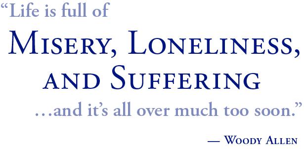 la vida está llena de Miseria, Soledad y Sufrimiento, y todo terminó demasiado pronto. Woody Allen